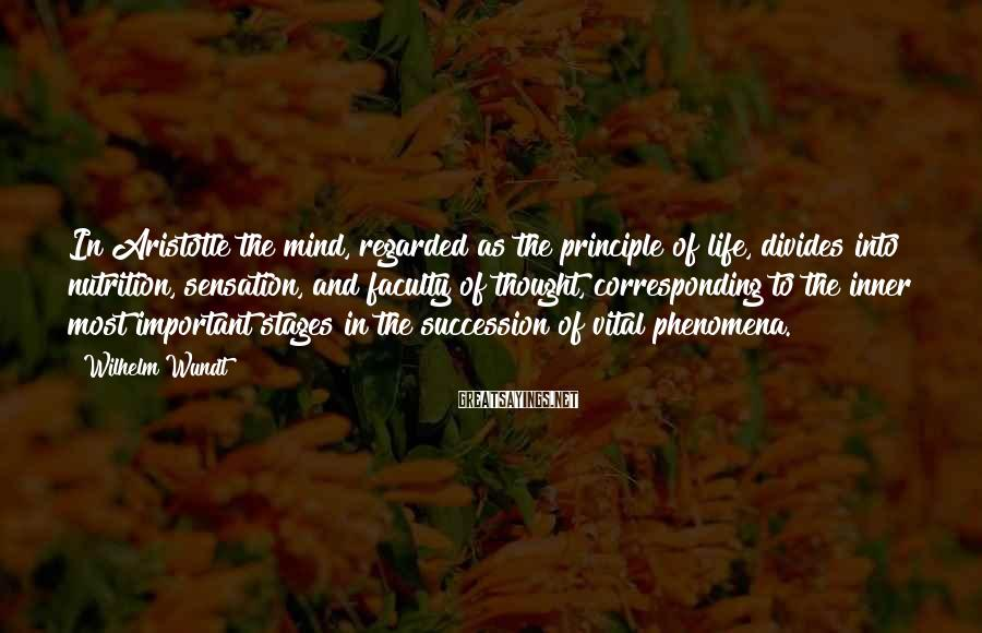Wilhelm Wundt Sayings: In Aristotle the mind, regarded as the principle of life, divides into nutrition, sensation, and