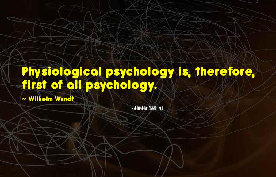 Wilhelm Wundt Sayings: Physiological psychology is, therefore, first of all psychology.