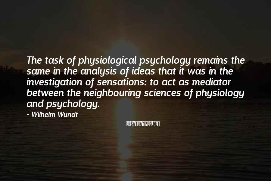 Wilhelm Wundt Sayings: The task of physiological psychology remains the same in the analysis of ideas that it