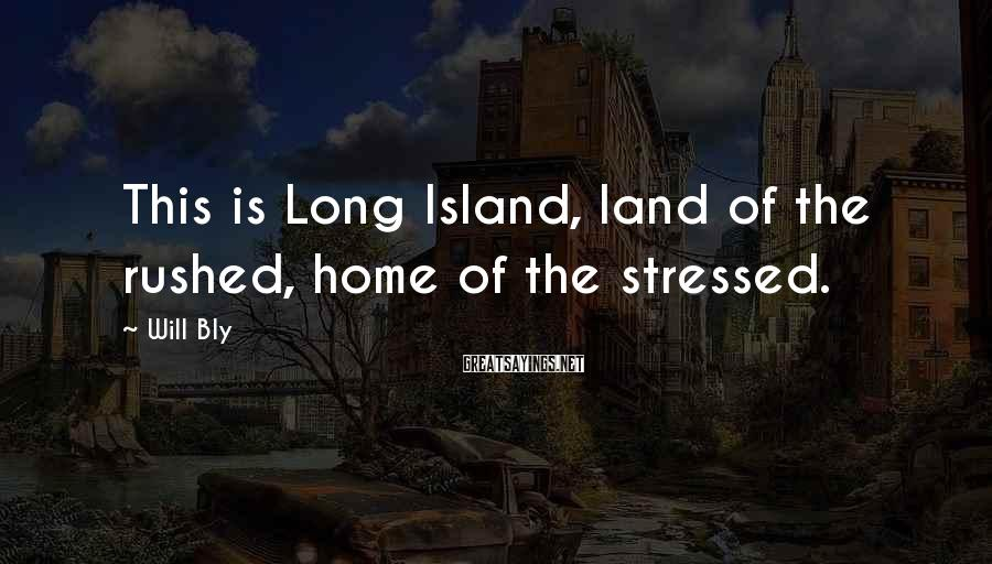 Will Bly Sayings: This is Long Island, land of the rushed, home of the stressed.