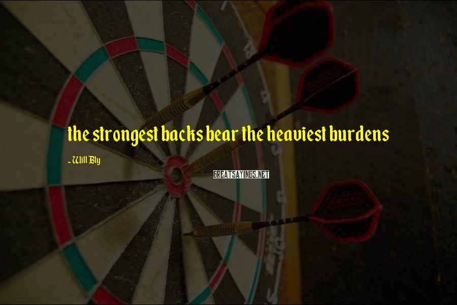 Will Bly Sayings: the strongest backs bear the heaviest burdens