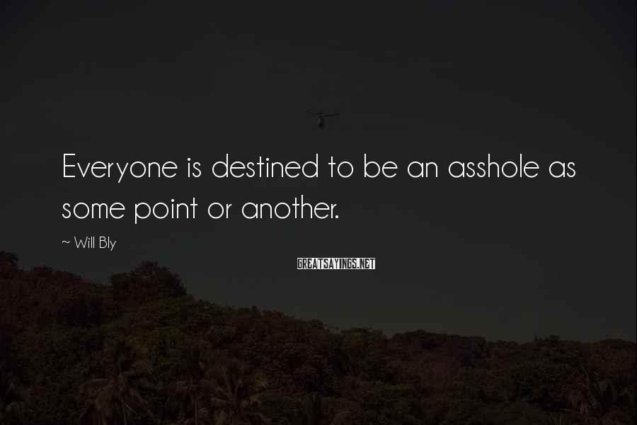 Will Bly Sayings: Everyone is destined to be an asshole as some point or another.