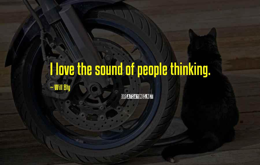 Will Bly Sayings: I love the sound of people thinking.