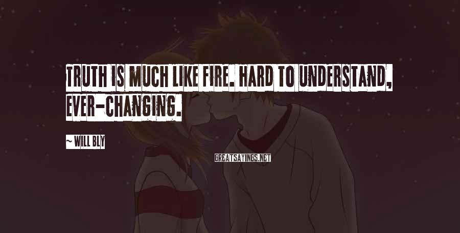 Will Bly Sayings: Truth is much like fire. Hard to understand, ever-changing.