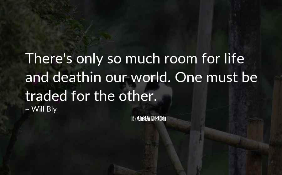 Will Bly Sayings: There's only so much room for life and deathin our world. One must be traded