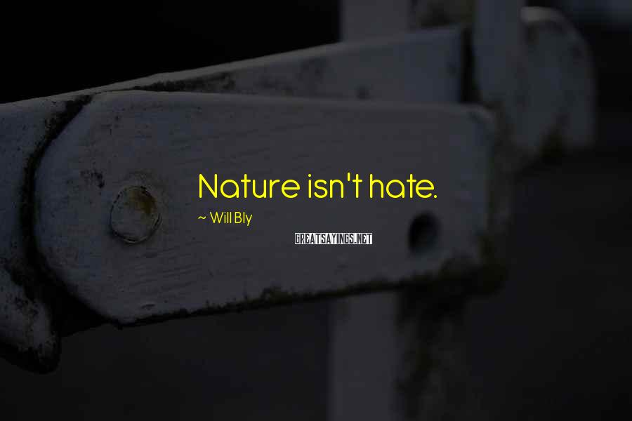 Will Bly Sayings: Nature isn't hate.
