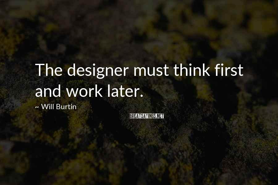 Will Burtin Sayings: The designer must think first and work later.