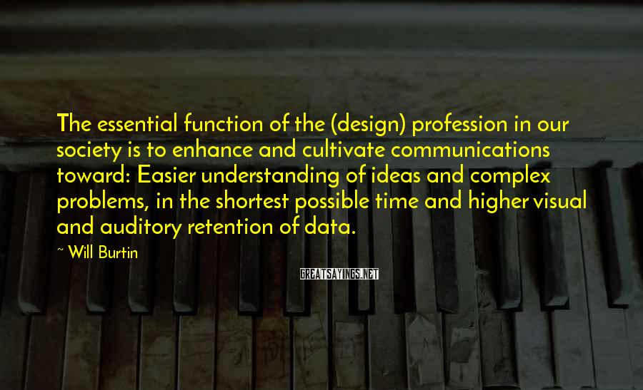 Will Burtin Sayings: The essential function of the (design) profession in our society is to enhance and cultivate