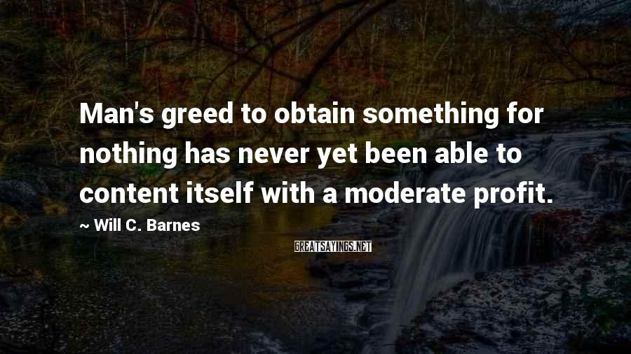 Will C. Barnes Sayings: Man's greed to obtain something for nothing has never yet been able to content itself