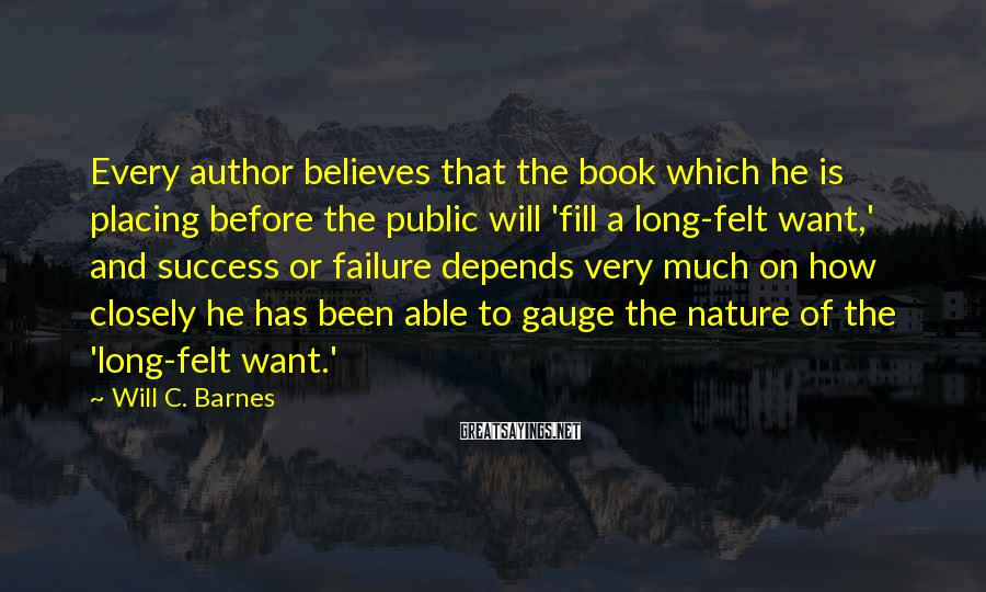 Will C. Barnes Sayings: Every author believes that the book which he is placing before the public will 'fill