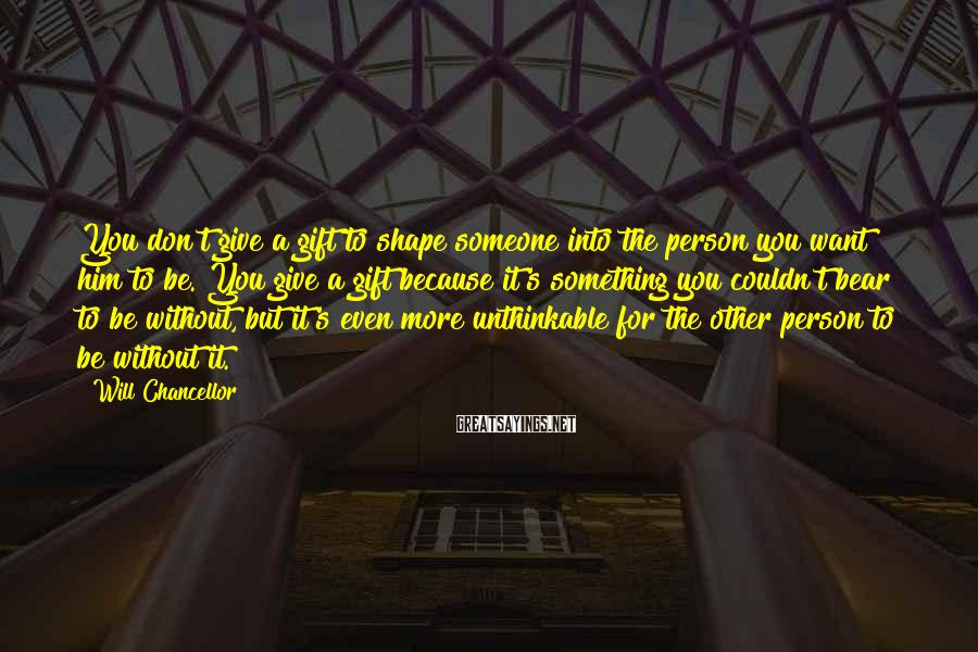 Will Chancellor Sayings: You don't give a gift to shape someone into the person you want him to