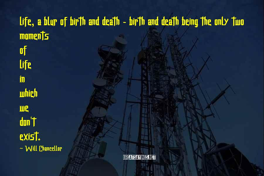 Will Chancellor Sayings: life, a blur of birth and death - birth and death being the only two