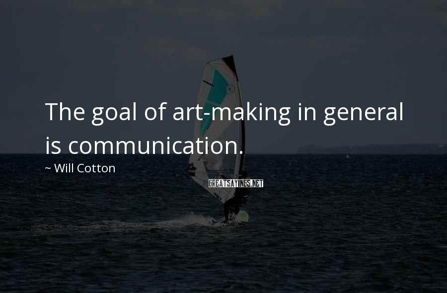 Will Cotton Sayings: The goal of art-making in general is communication.