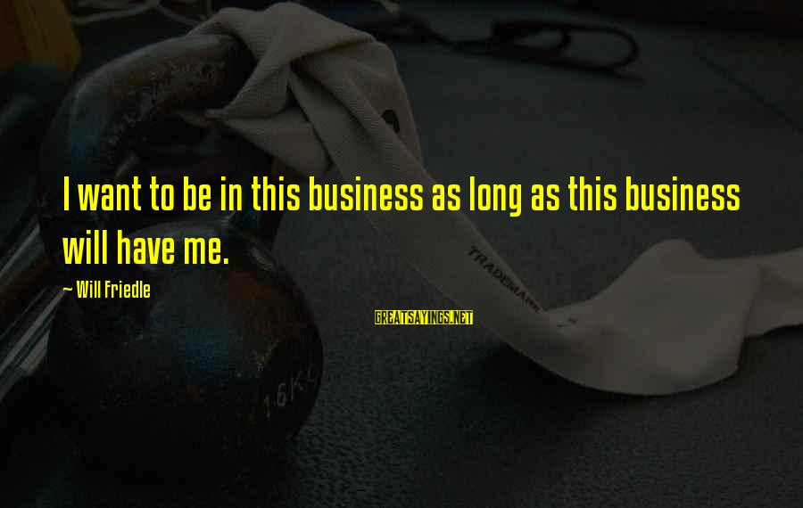 Will Friedle Sayings By Will Friedle: I want to be in this business as long as this business will have me.