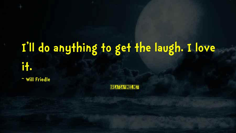Will Friedle Sayings By Will Friedle: I'll do anything to get the laugh. I love it.