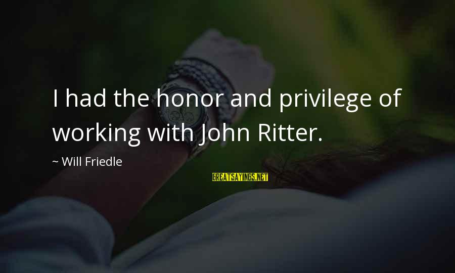 Will Friedle Sayings By Will Friedle: I had the honor and privilege of working with John Ritter.