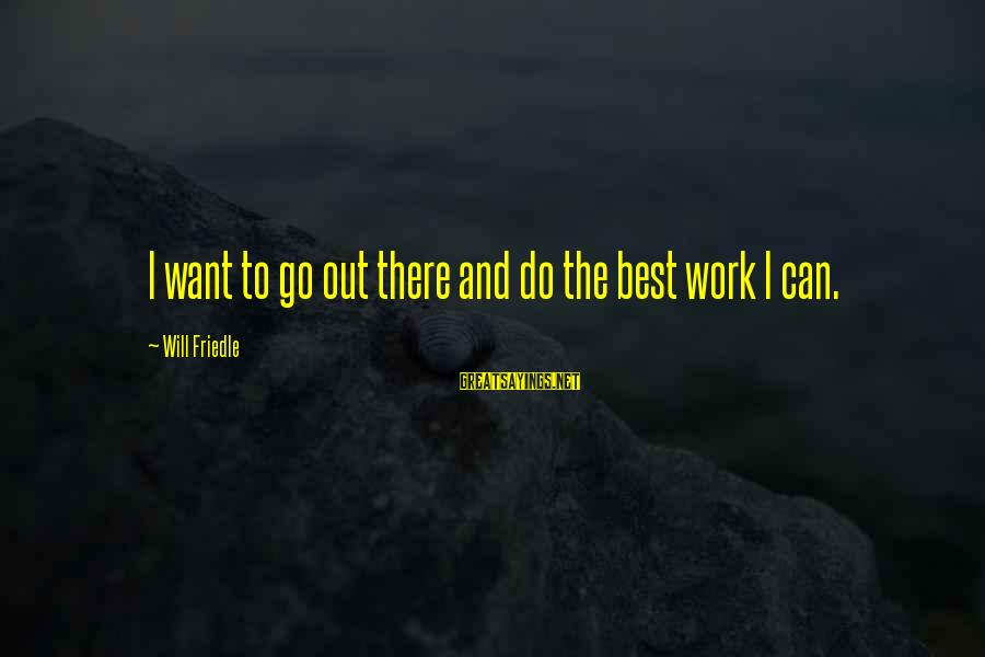 Will Friedle Sayings By Will Friedle: I want to go out there and do the best work I can.