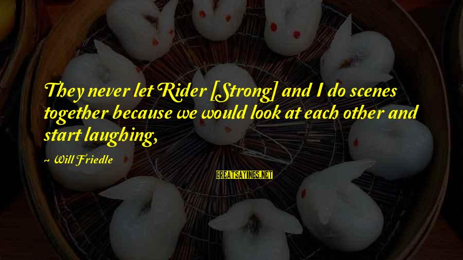 Will Friedle Sayings By Will Friedle: They never let Rider [Strong] and I do scenes together because we would look at