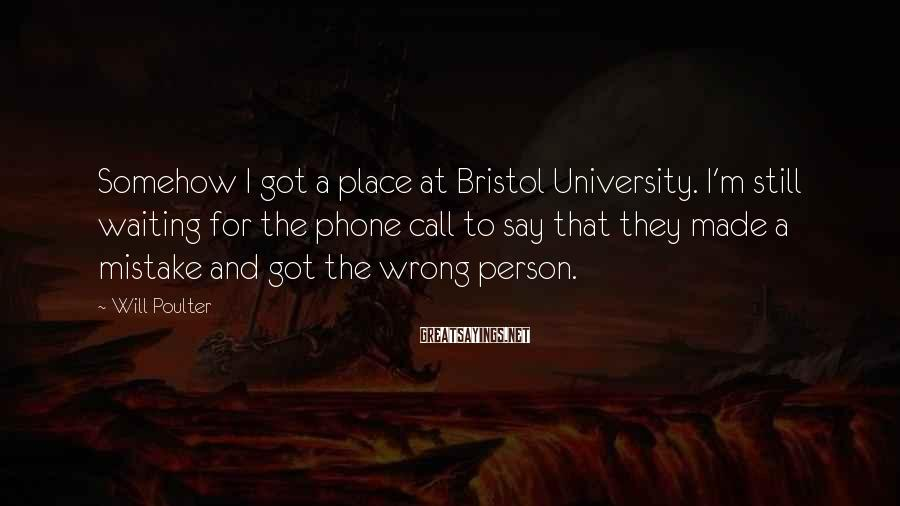 Will Poulter Sayings: Somehow I got a place at Bristol University. I'm still waiting for the phone call