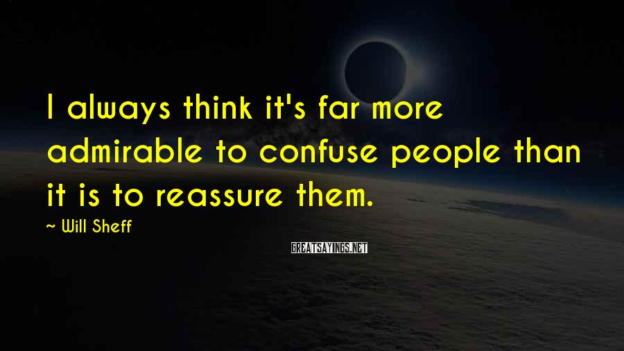 Will Sheff Sayings: I always think it's far more admirable to confuse people than it is to reassure