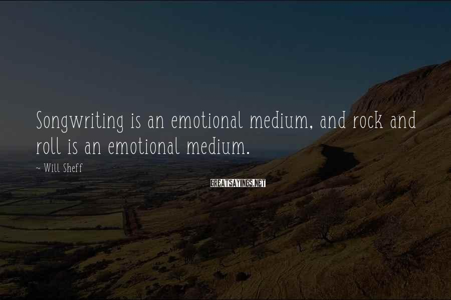 Will Sheff Sayings: Songwriting is an emotional medium, and rock and roll is an emotional medium.