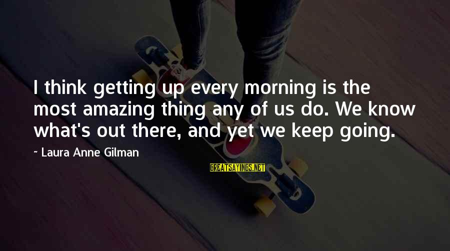 Will Tippin Sayings By Laura Anne Gilman: I think getting up every morning is the most amazing thing any of us do.