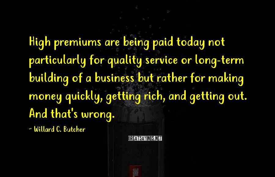 Willard C. Butcher Sayings: High premiums are being paid today not particularly for quality service or long-term building of