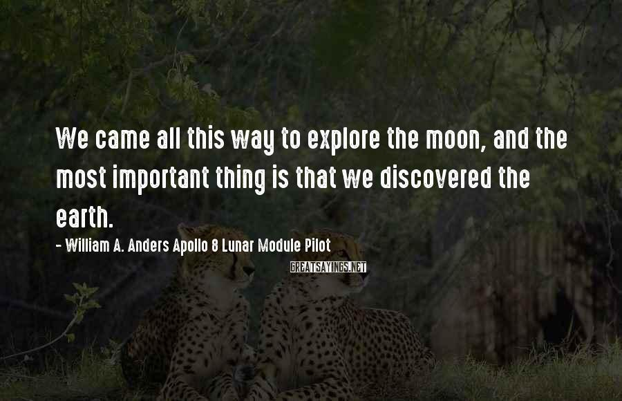 William A. Anders Apollo 8 Lunar Module Pilot Sayings: We came all this way to explore the moon, and the most important thing is