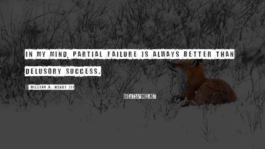 William A. Henry III Sayings: In my mind, partial failure is always better than delusory success.
