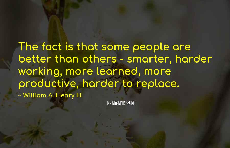 William A. Henry III Sayings: The fact is that some people are better than others - smarter, harder working, more