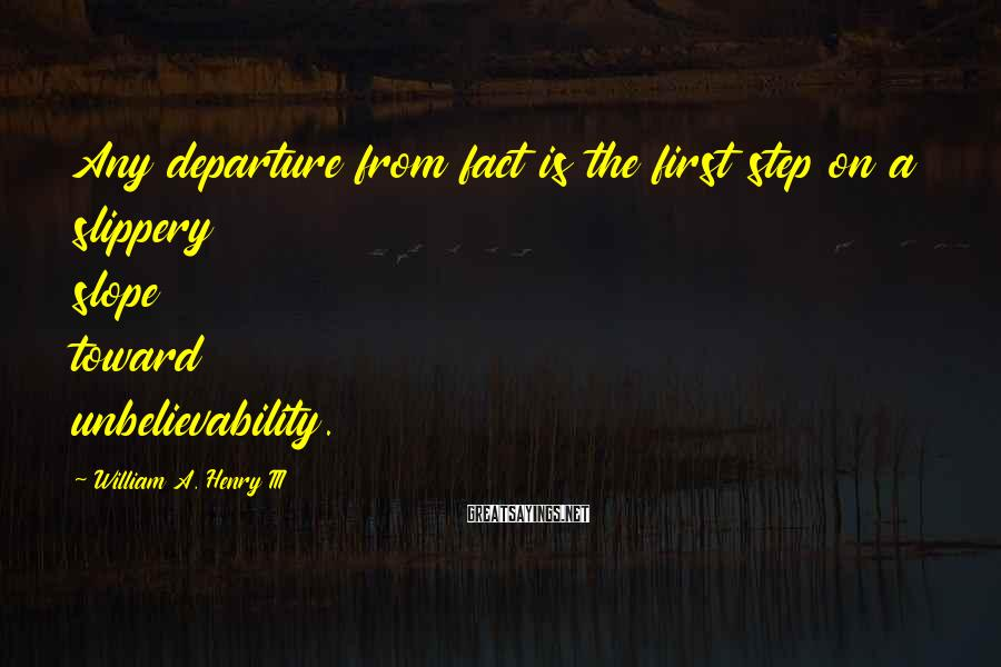William A. Henry III Sayings: Any departure from fact is the first step on a slippery slope toward unbelievability.