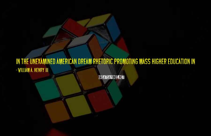 William A. Henry III Sayings: In the unexamined American Dream rhetoric promoting mass higher education in the nation of my
