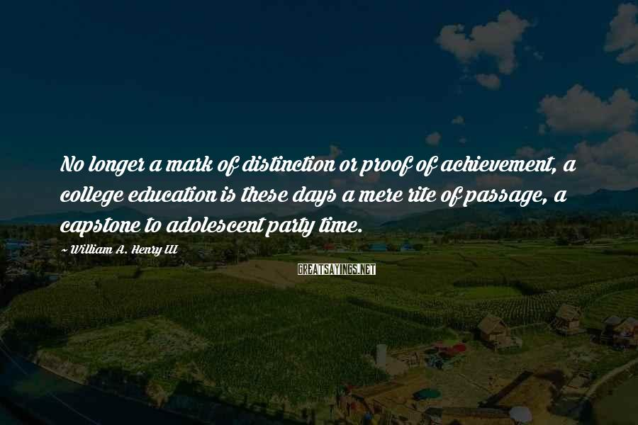 William A. Henry III Sayings: No longer a mark of distinction or proof of achievement, a college education is these