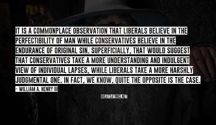 William A. Henry III Sayings: It is a commonplace observation that liberals believe in the perfectibility of man while conservatives