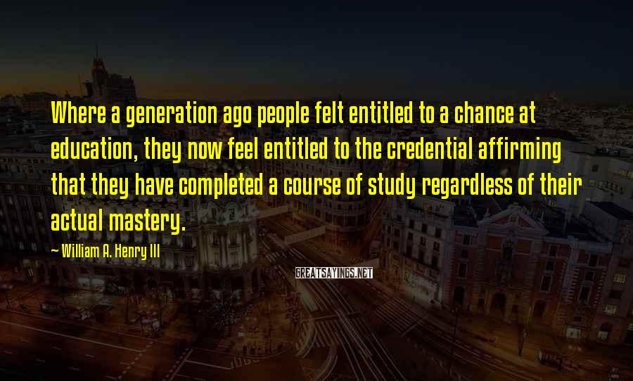William A. Henry III Sayings: Where a generation ago people felt entitled to a chance at education, they now feel