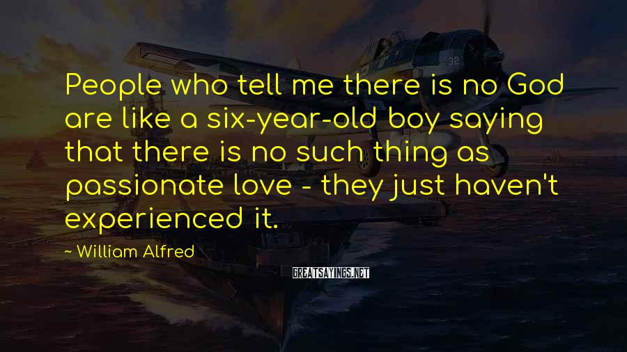 William Alfred Sayings: People who tell me there is no God are like a six-year-old boy saying that