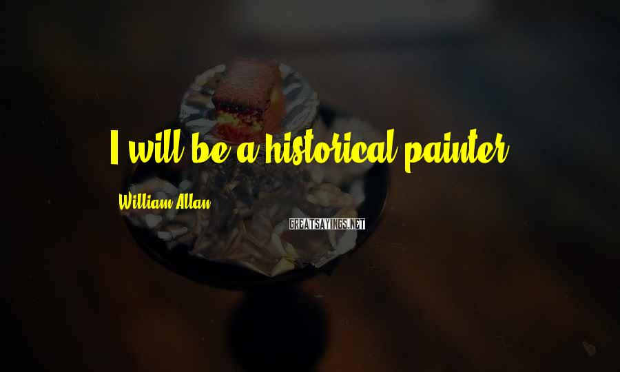William Allan Sayings: I will be a historical painter.