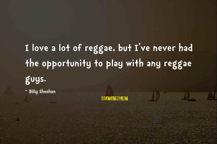 William Blum Sayings By Billy Sheehan: I love a lot of reggae, but I've never had the opportunity to play with