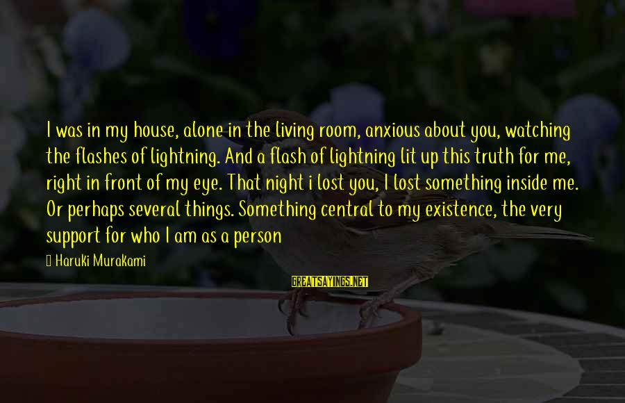 William Blum Sayings By Haruki Murakami: I was in my house, alone in the living room, anxious about you, watching the