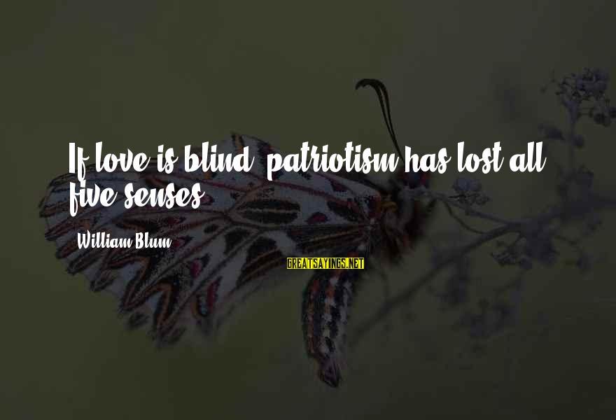 William Blum Sayings By William Blum: If love is blind, patriotism has lost all five senses.