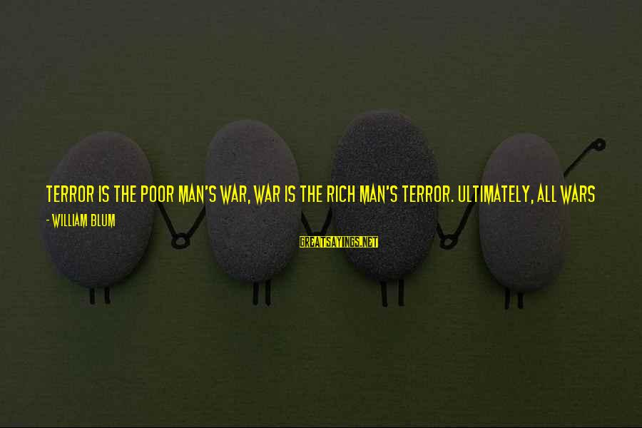 William Blum Sayings By William Blum: Terror is the poor man's war, war is the rich man's terror. Ultimately, all wars