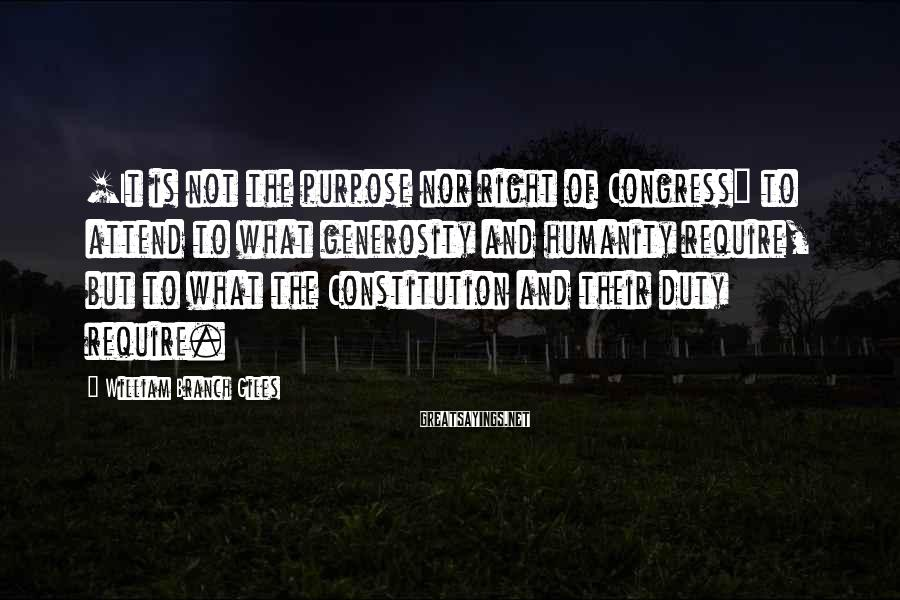 William Branch Giles Sayings: [It is not the purpose nor right of Congress] to attend to what generosity and