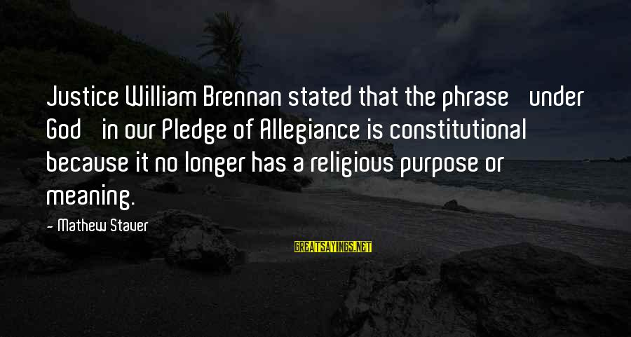 William Brennan Sayings By Mathew Staver: Justice William Brennan stated that the phrase 'under God' in our Pledge of Allegiance is