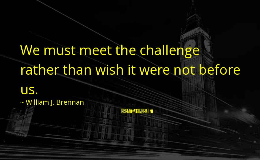 William Brennan Sayings By William J. Brennan: We must meet the challenge rather than wish it were not before us.