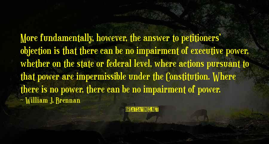 William Brennan Sayings By William J. Brennan: More fundamentally, however, the answer to petitioners' objection is that there can be no impairment