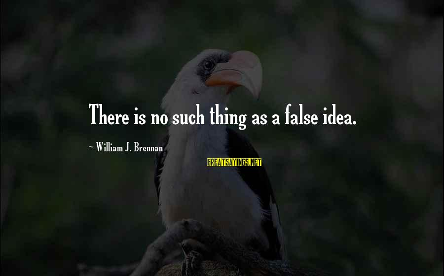William Brennan Sayings By William J. Brennan: There is no such thing as a false idea.