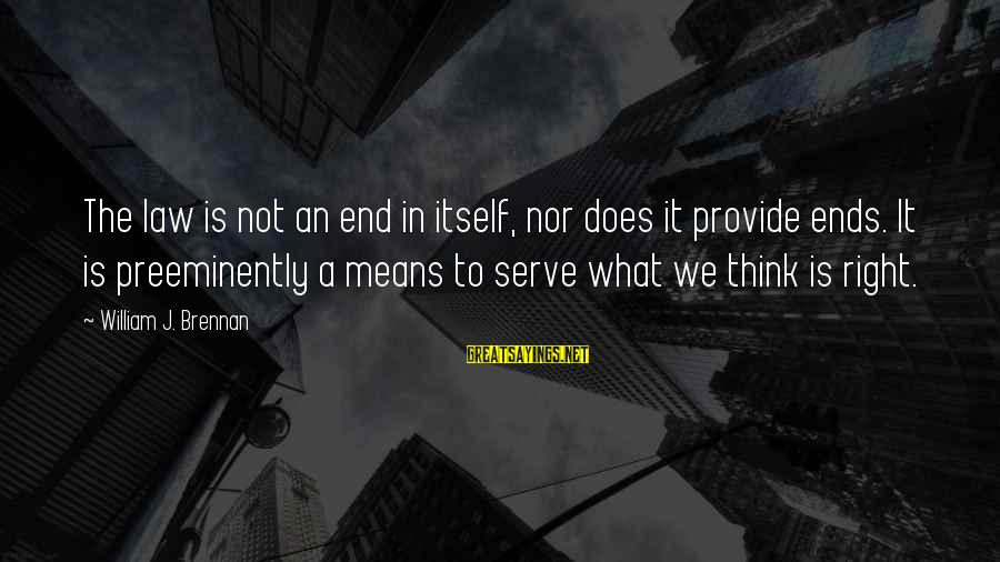 William Brennan Sayings By William J. Brennan: The law is not an end in itself, nor does it provide ends. It is
