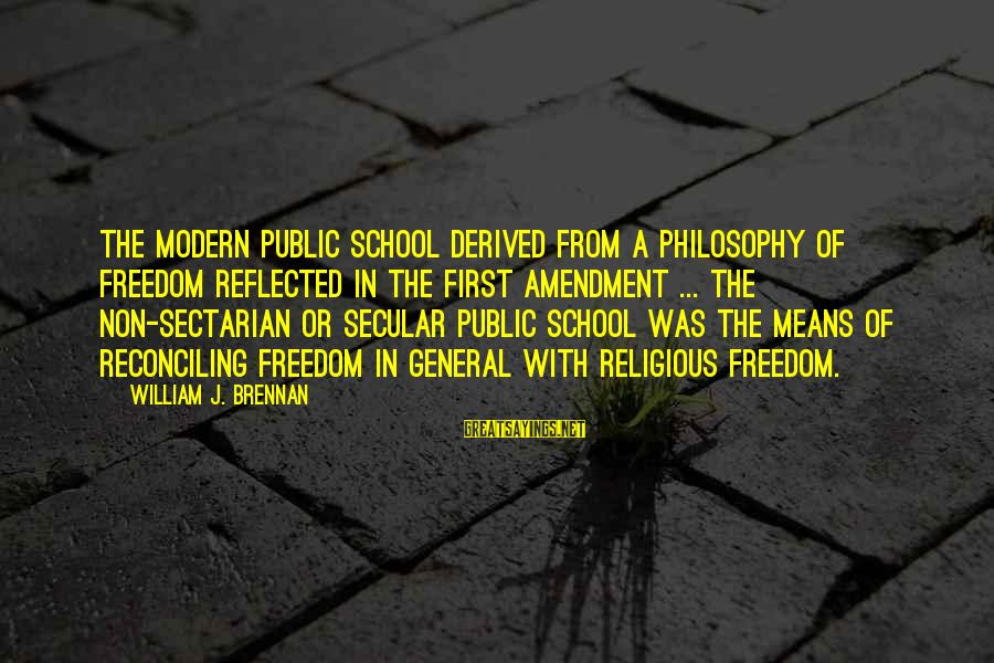 William Brennan Sayings By William J. Brennan: The modern public school derived from a philosophy of freedom reflected in the First Amendment