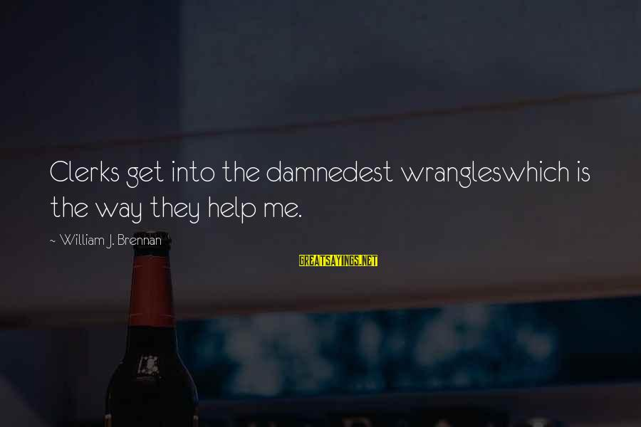 William Brennan Sayings By William J. Brennan: Clerks get into the damnedest wrangleswhich is the way they help me.