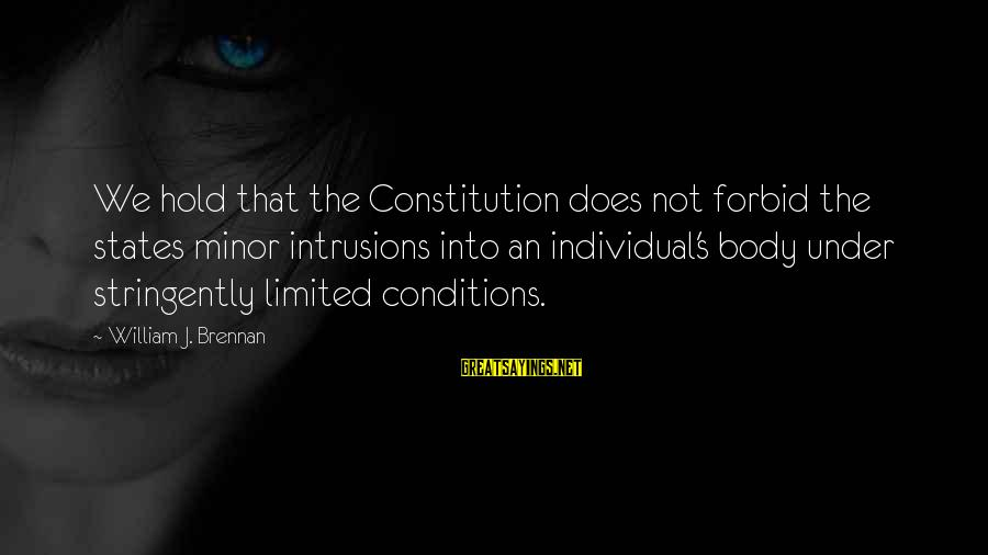 William Brennan Sayings By William J. Brennan: We hold that the Constitution does not forbid the states minor intrusions into an individual's